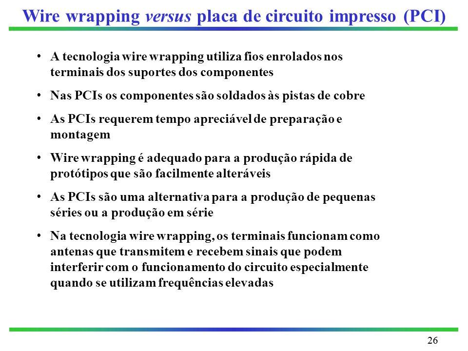 26 Wire wrapping versus placa de circuito impresso (PCI) A tecnologia wire wrapping utiliza fios enrolados nos terminais dos suportes dos componentes