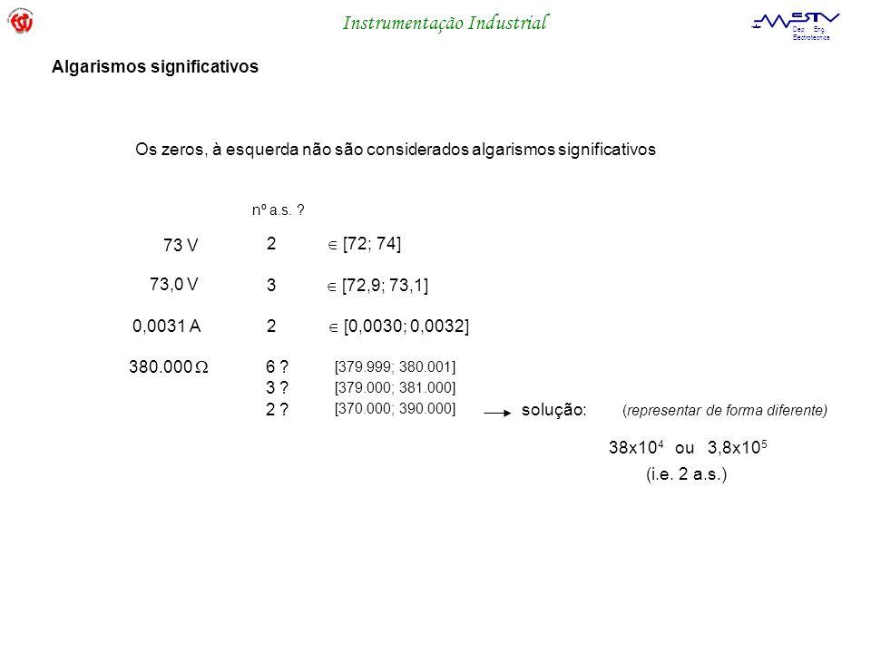 Instrumentação Industrial Dep. Eng. Electrotécnica Os zeros, à esquerda não são considerados algarismos significativos Algarismos significativos 73 V
