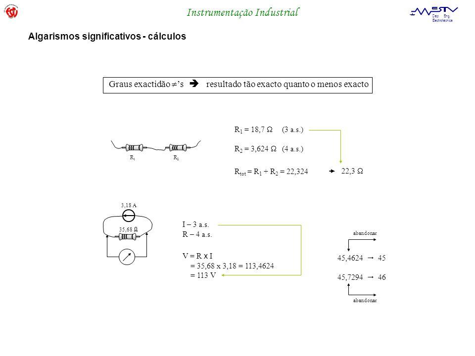 Instrumentação Industrial Dep. Eng. Electrotécnica Graus exactidão s resultado tão exacto quanto o menos exacto R 1 = 18,7 (3 a.s.) R1R1 R2R2 35,68 3,
