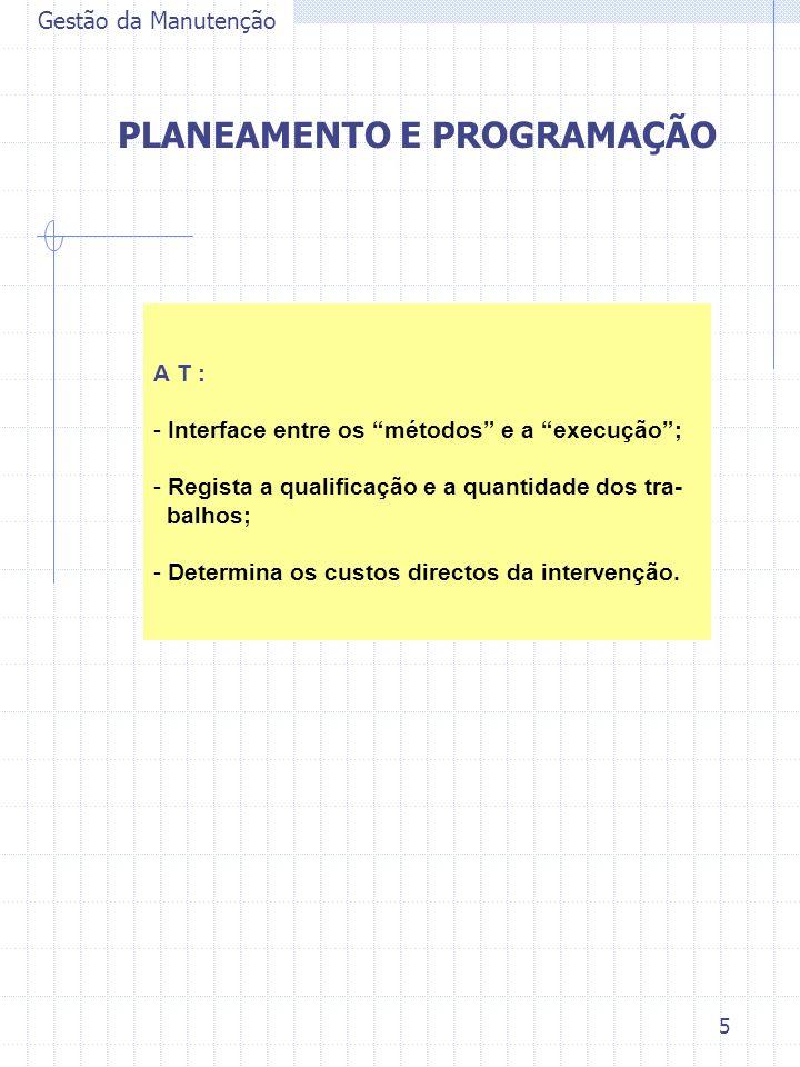 5 Gestão da Manutenção PLANEAMENTO E PROGRAMAÇÃO A T : - Interface entre os métodos e a execução; - Regista a qualificação e a quantidade dos tra- bal