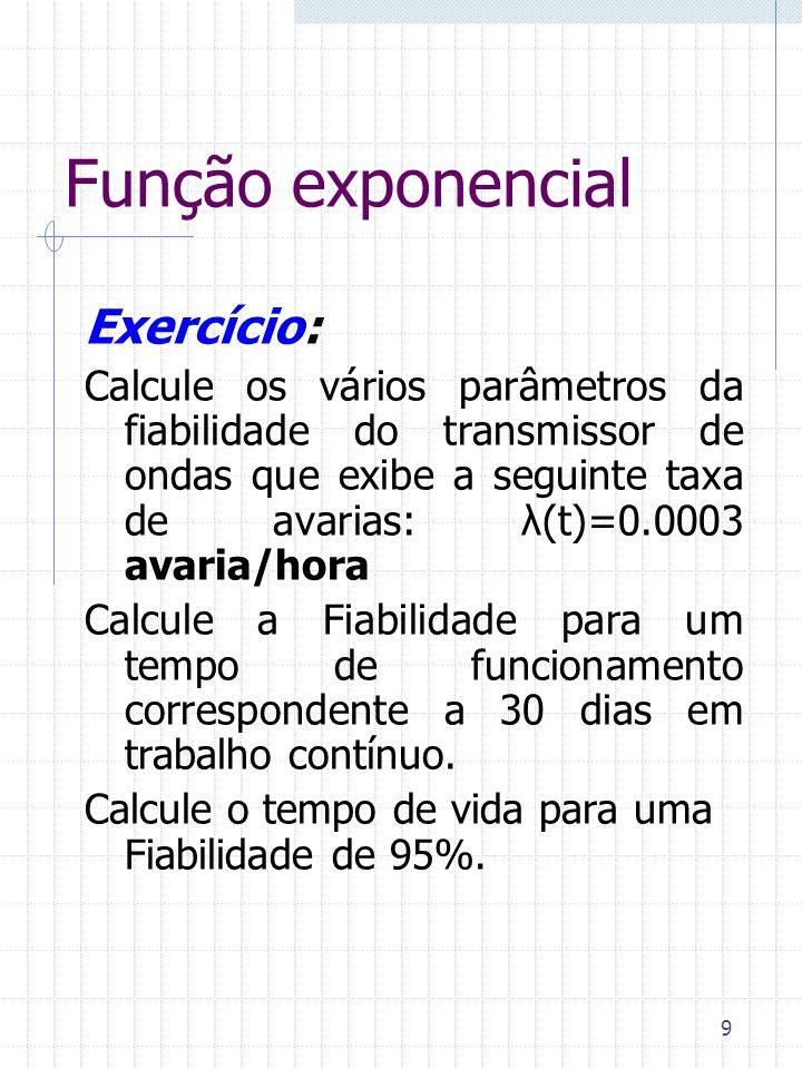 9 Função exponencial Exercício: Calcule os vários parâmetros da fiabilidade do transmissor de ondas que exibe a seguinte taxa de avarias: λ(t)=0.0003