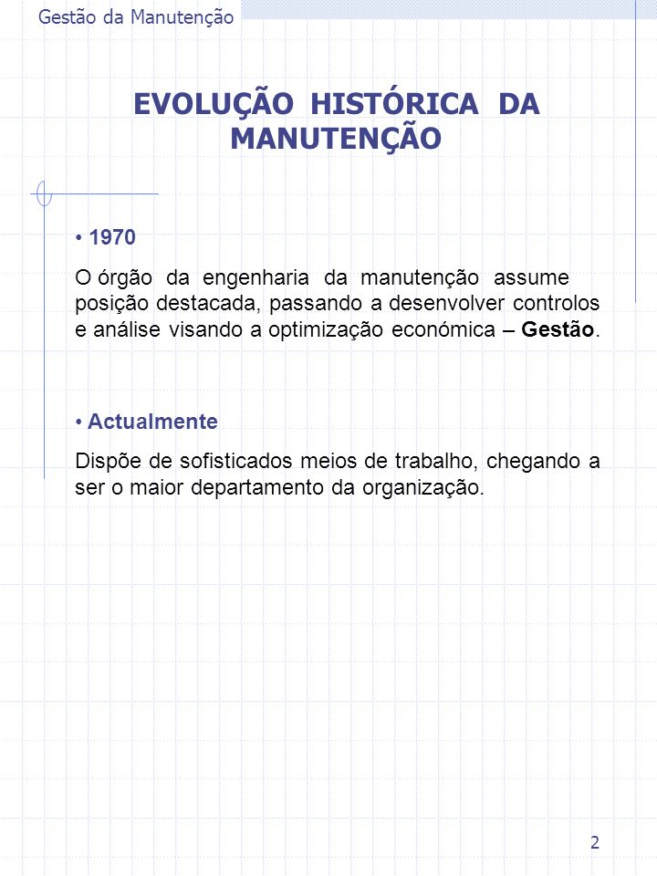 2 Gestão da Manutenção 1970 O órgão da engenharia da manutenção assume posição destacada, passando a desenvolver controlos e análise visando a optimiz