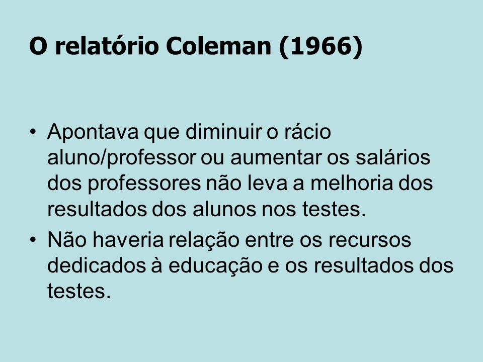 O relatório Coleman (1966) Apontava que diminuir o rácio aluno/professor ou aumentar os salários dos professores não leva a melhoria dos resultados dos alunos nos testes.
