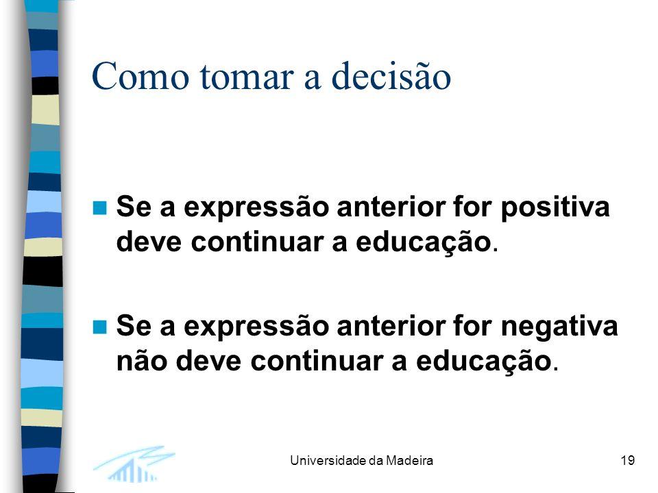 Universidade da Madeira19 Como tomar a decisão Se a expressão anterior for positiva deve continuar a educação.