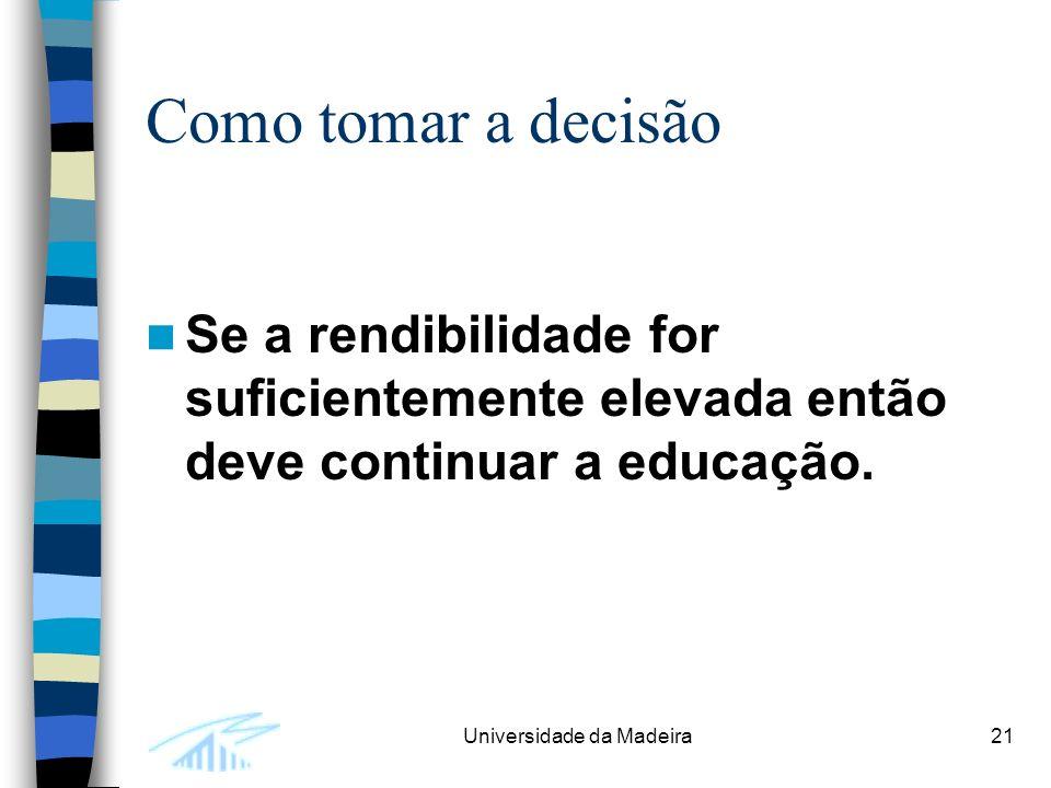 Universidade da Madeira21 Como tomar a decisão Se a rendibilidade for suficientemente elevada então deve continuar a educação.