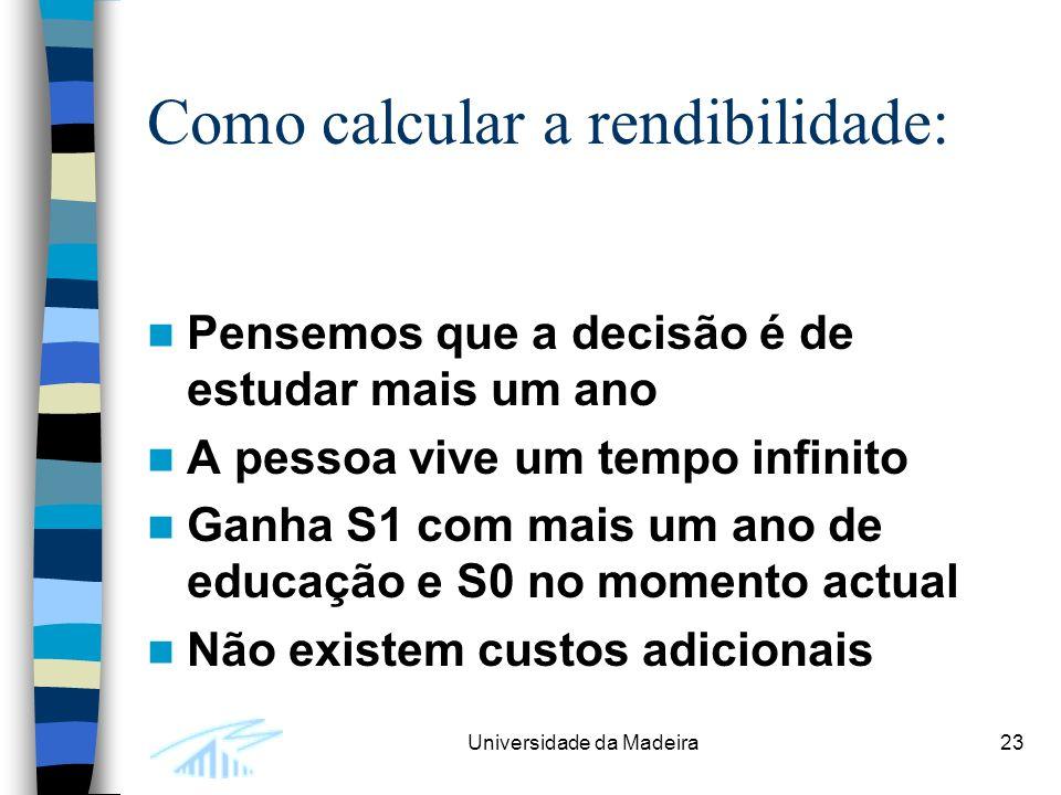 Universidade da Madeira23 Como calcular a rendibilidade: Pensemos que a decisão é de estudar mais um ano A pessoa vive um tempo infinito Ganha S1 com mais um ano de educação e S0 no momento actual Não existem custos adicionais