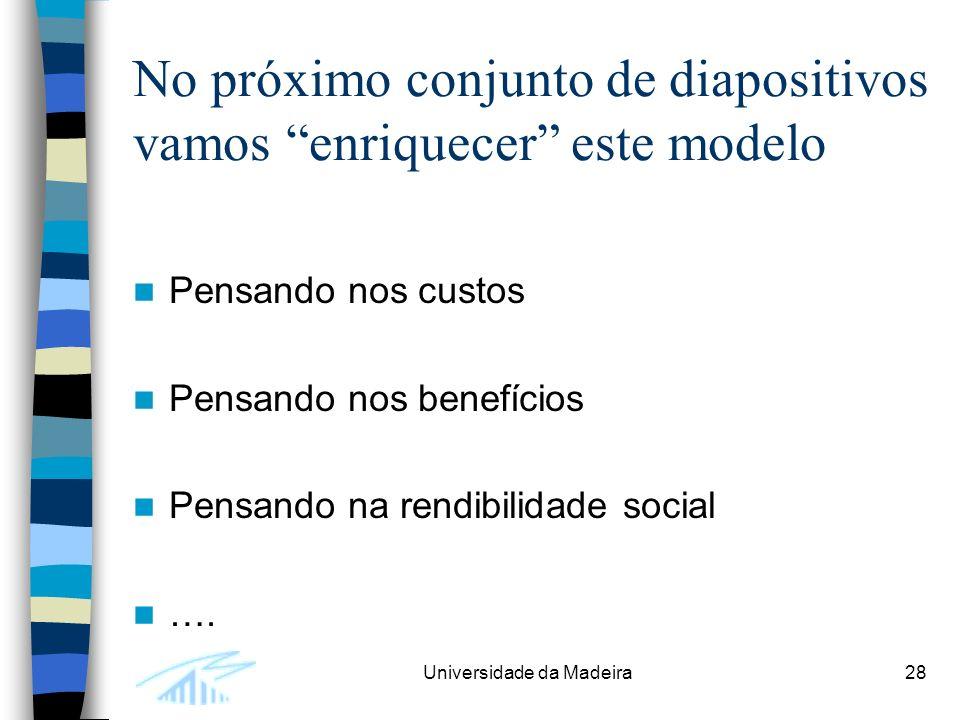 Universidade da Madeira28 No próximo conjunto de diapositivos vamos enriquecer este modelo Pensando nos custos Pensando nos benefícios Pensando na rendibilidade social ….
