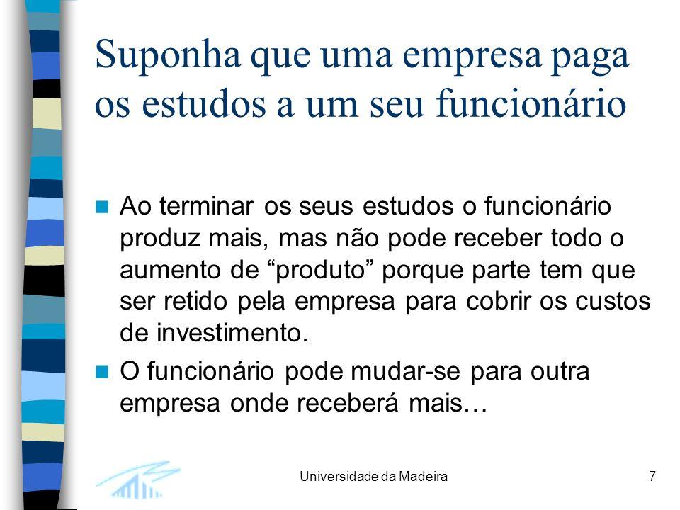 Universidade da Madeira7 Suponha que uma empresa paga os estudos a um seu funcionário Ao terminar os seus estudos o funcionário produz mais, mas não pode receber todo o aumento de produto porque parte tem que ser retido pela empresa para cobrir os custos de investimento.