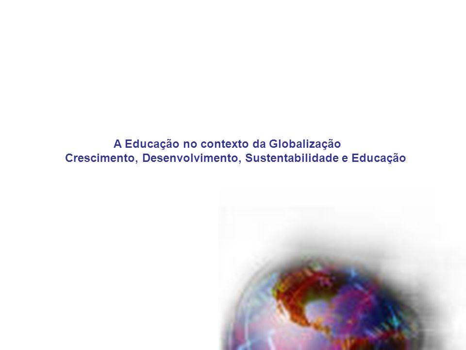 1 A Educação no contexto da Globalização Crescimento, Desenvolvimento, Sustentabilidade e Educação