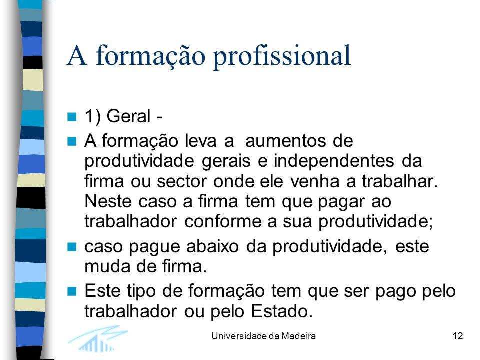 12Universidade da Madeira12 A formação profissional 1) Geral - A formação leva a aumentos de produtividade gerais e independentes da firma ou sector onde ele venha a trabalhar.