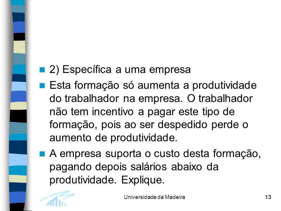 13Universidade da Madeira13 2) Específica a uma empresa Esta formação só aumenta a produtividade do trabalhador na empresa.