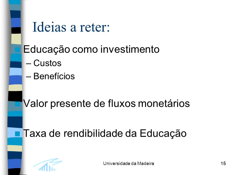 15Universidade da Madeira15 Ideias a reter: Educação como investimento –Custos –Benefícios Valor presente de fluxos monetários Taxa de rendibilidade da Educação