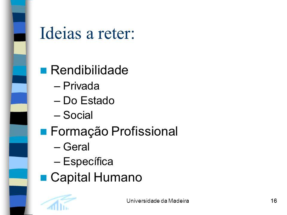 16Universidade da Madeira16 Ideias a reter: Rendibilidade –Privada –Do Estado –Social Formação Profissional –Geral –Específica Capital Humano
