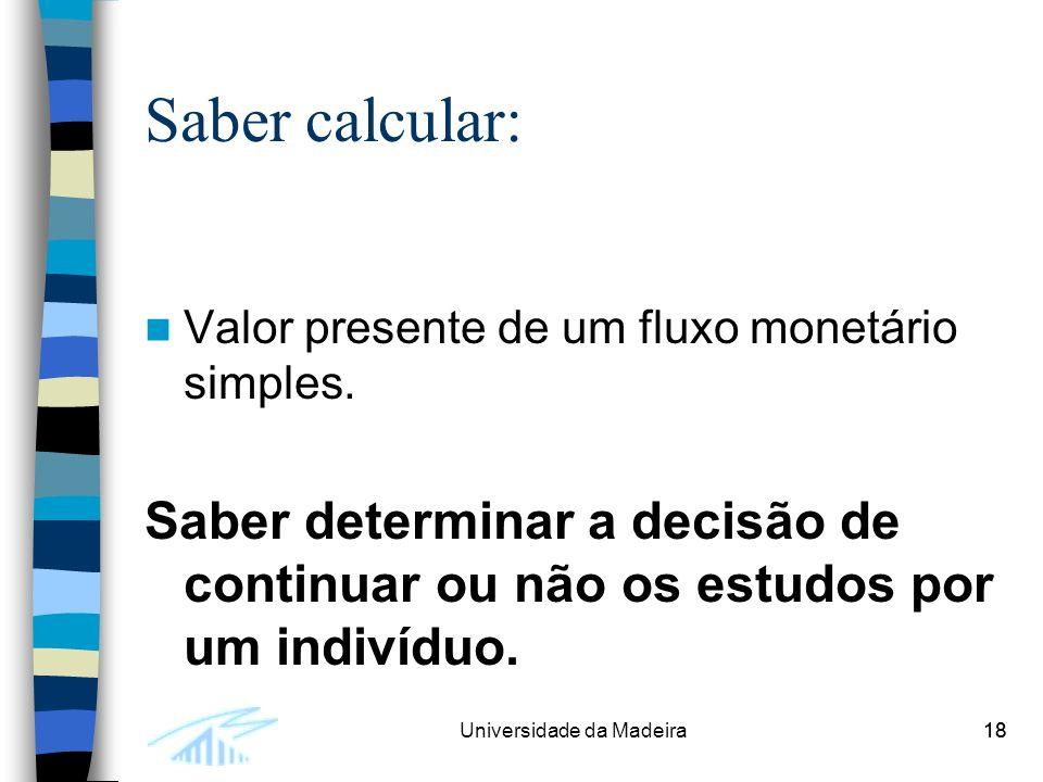 18Universidade da Madeira18 Saber calcular: Valor presente de um fluxo monetário simples.