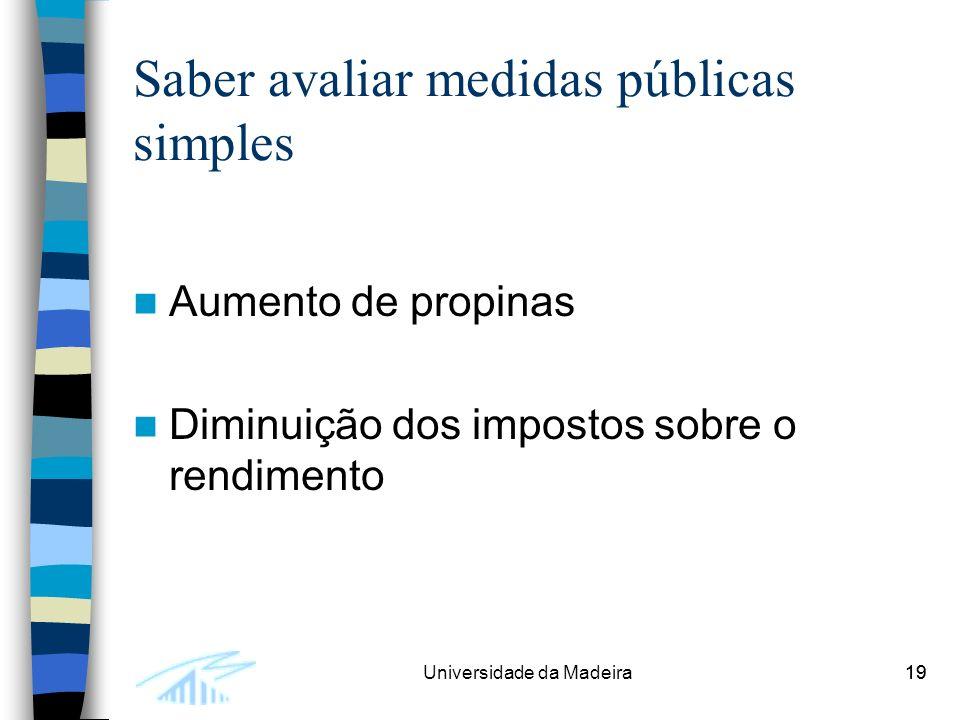 19Universidade da Madeira19 Saber avaliar medidas públicas simples Aumento de propinas Diminuição dos impostos sobre o rendimento