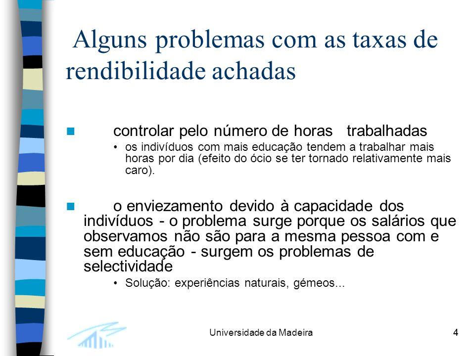 4Universidade da Madeira4 Alguns problemas com as taxas de rendibilidade achadas controlar pelo número de horas trabalhadas os indivíduos com mais educação tendem a trabalhar mais horas por dia (efeito do ócio se ter tornado relativamente mais caro).
