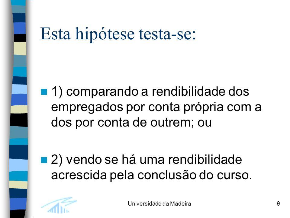 9Universidade da Madeira9 Esta hipótese testa-se: 1) comparando a rendibilidade dos empregados por conta própria com a dos por conta de outrem; ou 2) vendo se há uma rendibilidade acrescida pela conclusão do curso.