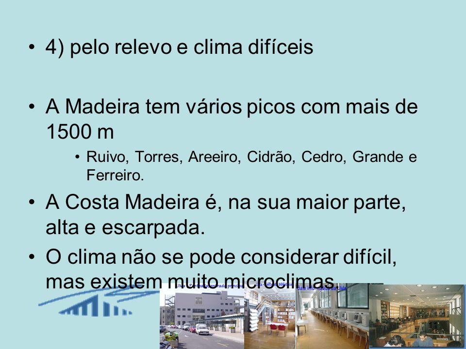 11 4) pelo relevo e clima difíceis A Madeira tem vários picos com mais de 1500 m Ruivo, Torres, Areeiro, Cidrão, Cedro, Grande e Ferreiro. A Costa Mad