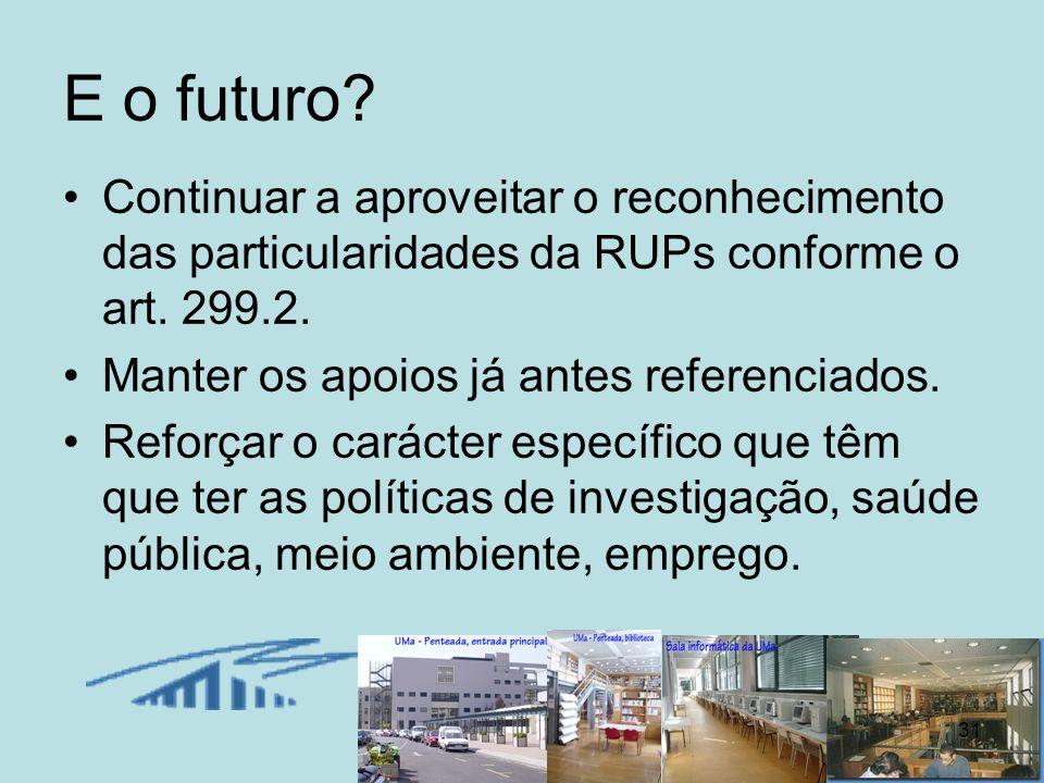 31 E o futuro? Continuar a aproveitar o reconhecimento das particularidades da RUPs conforme o art. 299.2. Manter os apoios já antes referenciados. Re