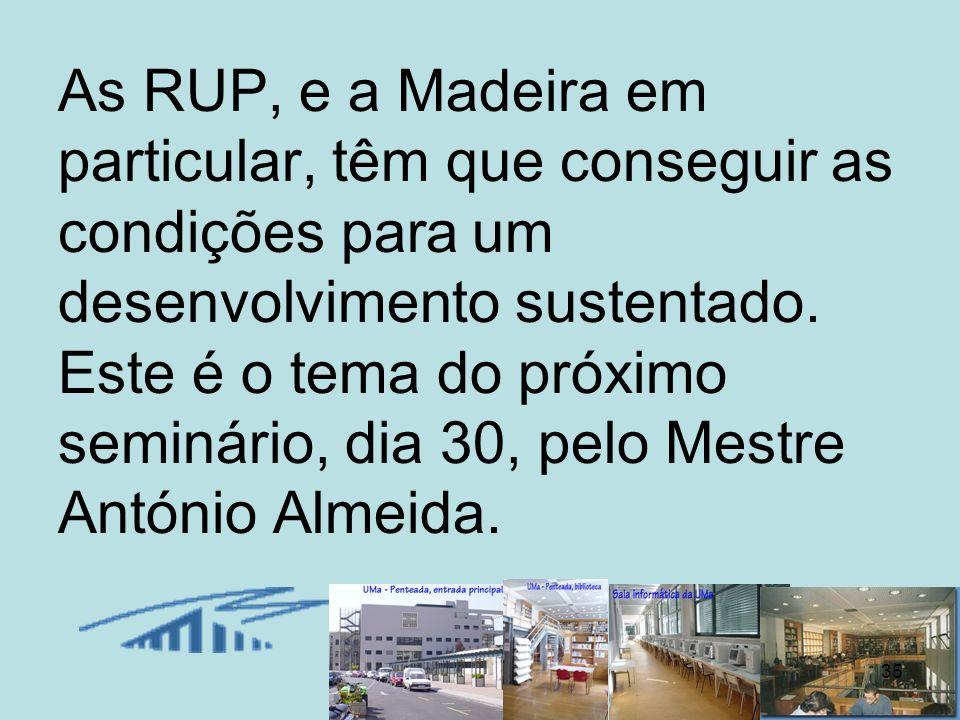 35 As RUP, e a Madeira em particular, têm que conseguir as condições para um desenvolvimento sustentado. Este é o tema do próximo seminário, dia 30, p