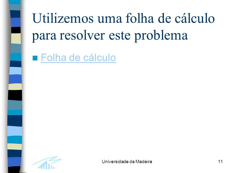 Universidade da Madeira11 Utilizemos uma folha de cálculo para resolver este problema Folha de cálculo