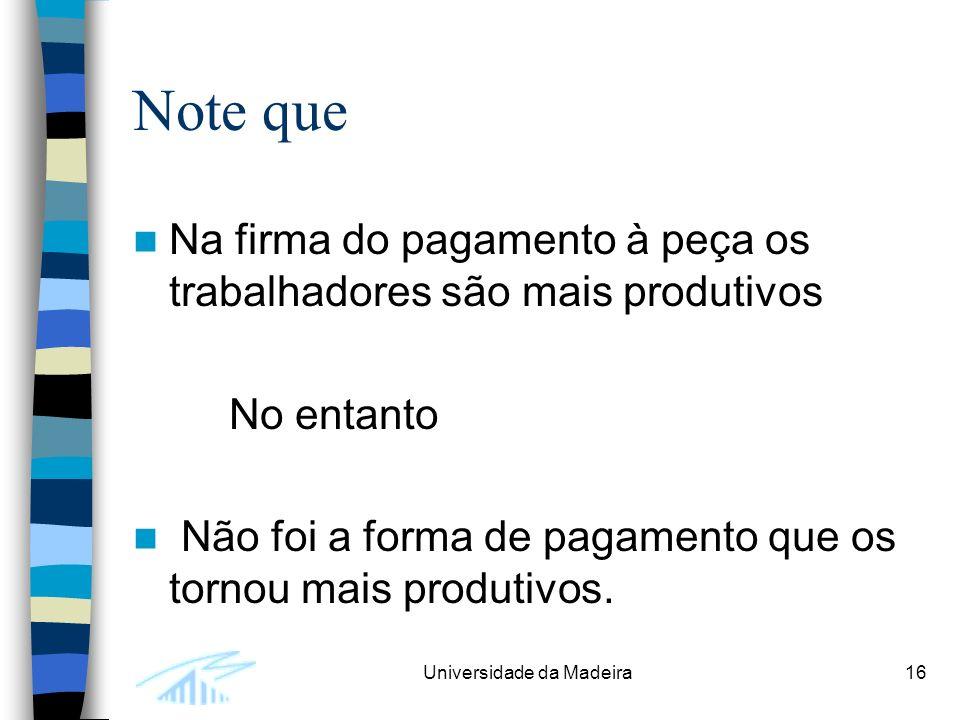 Universidade da Madeira16 Note que Na firma do pagamento à peça os trabalhadores são mais produtivos No entanto Não foi a forma de pagamento que os tornou mais produtivos.
