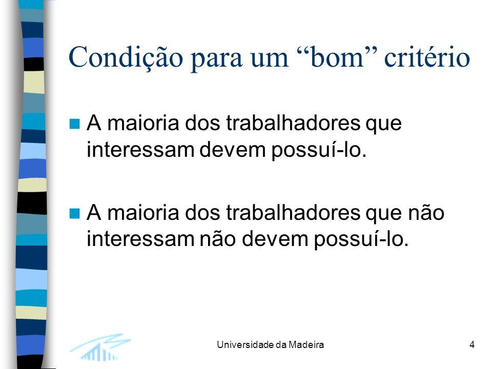 Universidade da Madeira4 Condição para um bom critério A maioria dos trabalhadores que interessam devem possuí-lo.