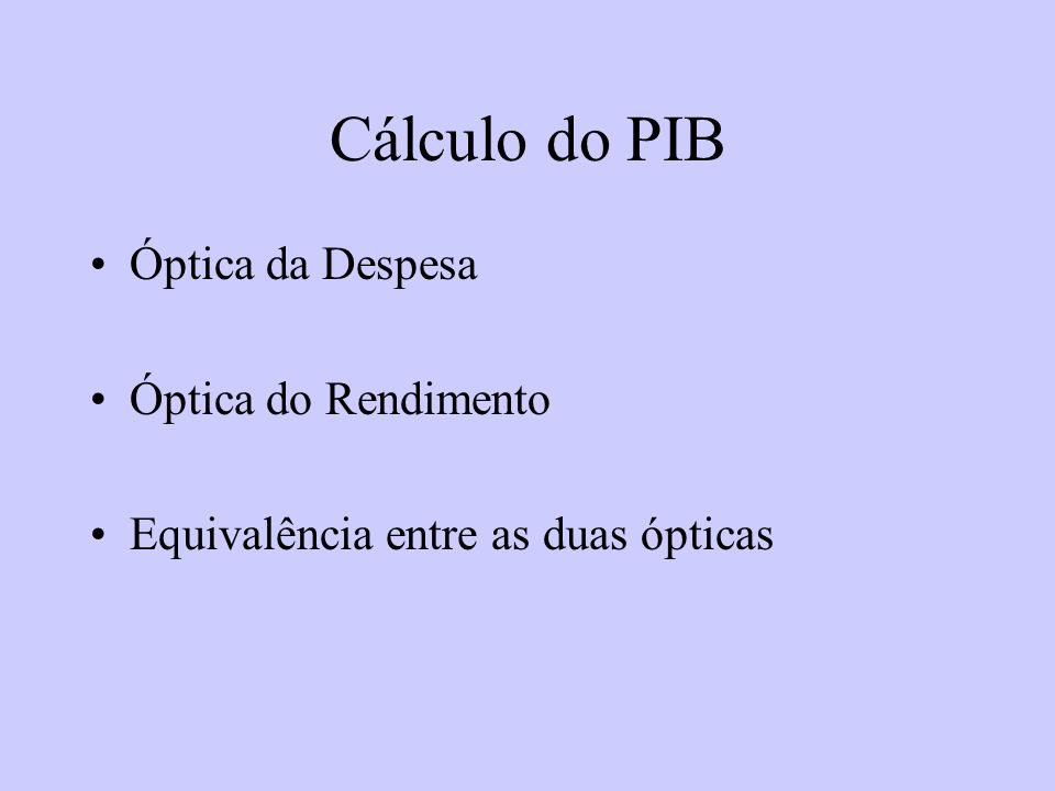 Cálculo do PIB Óptica da Despesa Óptica do Rendimento Equivalência entre as duas ópticas