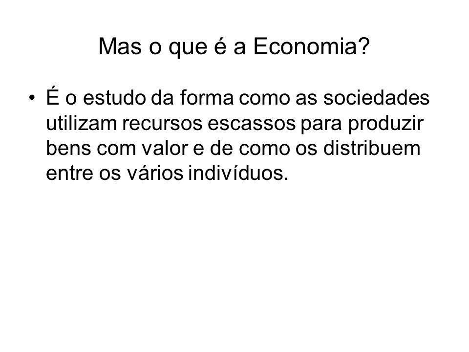 Mas o que é a Economia? É o estudo da forma como as sociedades utilizam recursos escassos para produzir bens com valor e de como os distribuem entre o