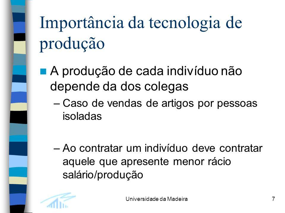 Universidade da Madeira7 Importância da tecnologia de produção A produção de cada indivíduo não depende da dos colegas –Caso de vendas de artigos por pessoas isoladas –Ao contratar um indivíduo deve contratar aquele que apresente menor rácio salário/produção