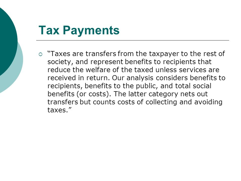 Tax Payments Taxes are transfers from the taxpayer to the rest of society, and represent benefits to recipients that reduce the welfare of the taxed unless services are received in return.