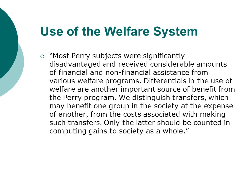 Use of the Welfare System Most Perry subjects were significantly disadvantaged and received considerable amounts of financial and non-financial assistance from various welfare programs.