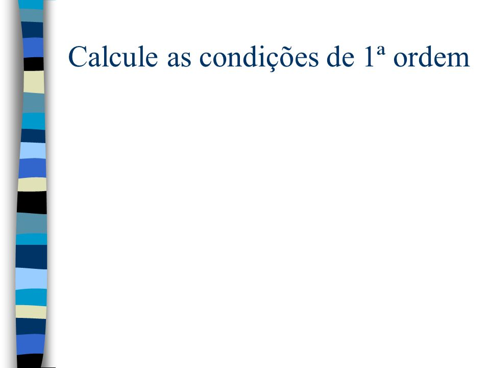 Calcule as condições de 1ª ordem