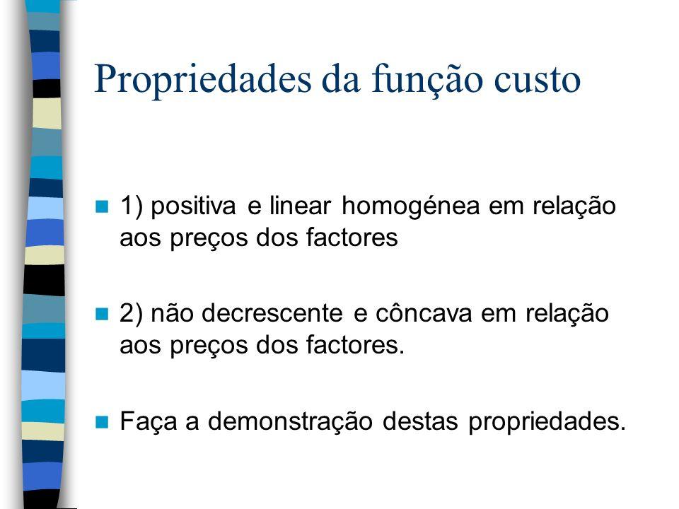 Propriedades da função custo 1) positiva e linear homogénea em relação aos preços dos factores 2) não decrescente e côncava em relação aos preços dos