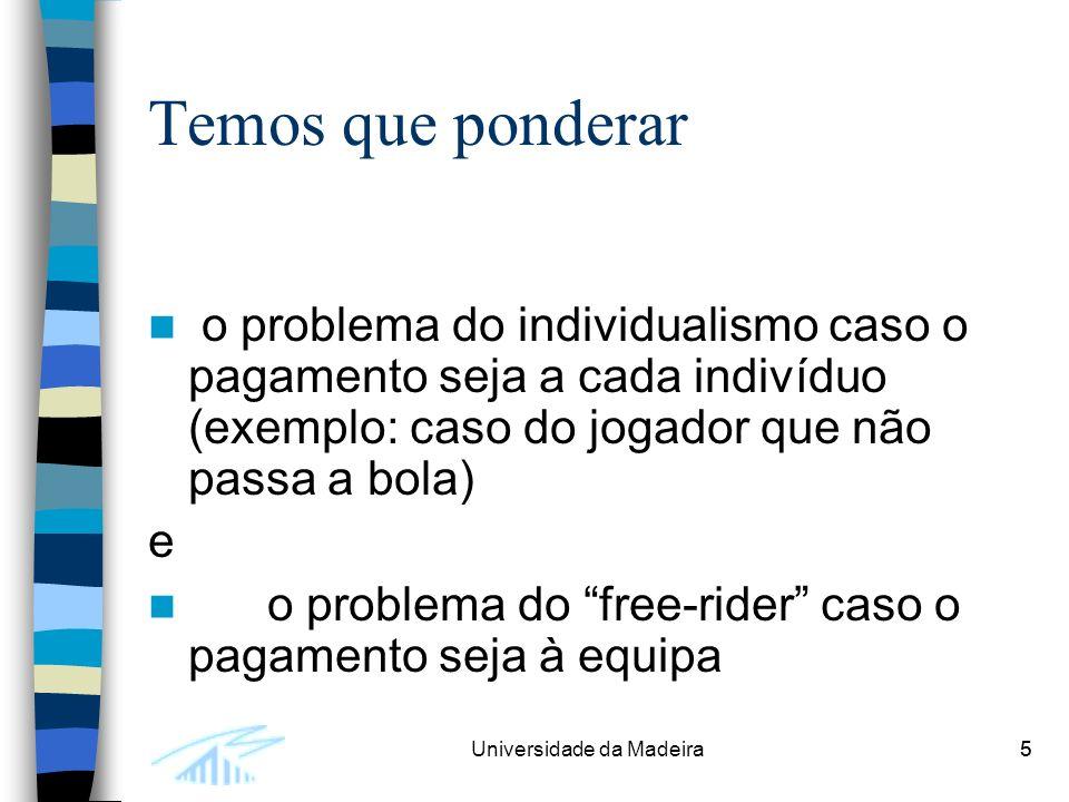5Universidade da Madeira5 Temos que ponderar o problema do individualismo caso o pagamento seja a cada indivíduo (exemplo: caso do jogador que não passa a bola) e o problema do free-rider caso o pagamento seja à equipa