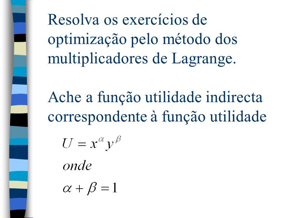 Resolva os exercícios de optimização pelo método dos multiplicadores de Lagrange. Ache a função utilidade indirecta correspondente à função utilidade