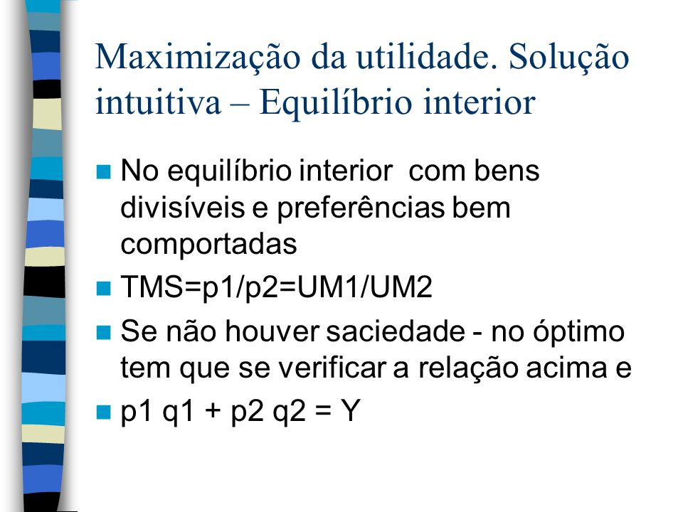 Maximização da utilidade. Solução intuitiva – Equilíbrio interior No equilíbrio interior com bens divisíveis e preferências bem comportadas TMS=p1/p2=