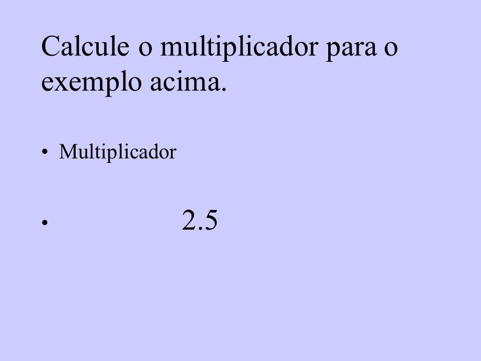 Calcule o multiplicador para o exemplo acima. Multiplicador 2.5