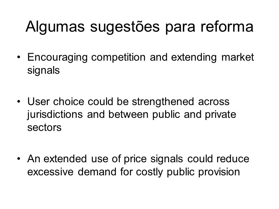 Algumas sugestões para reforma Encouraging competition and extending market signals User choice could be strengthened across jurisdictions and between public and private sectors An extended use of price signals could reduce excessive demand for costly public provision