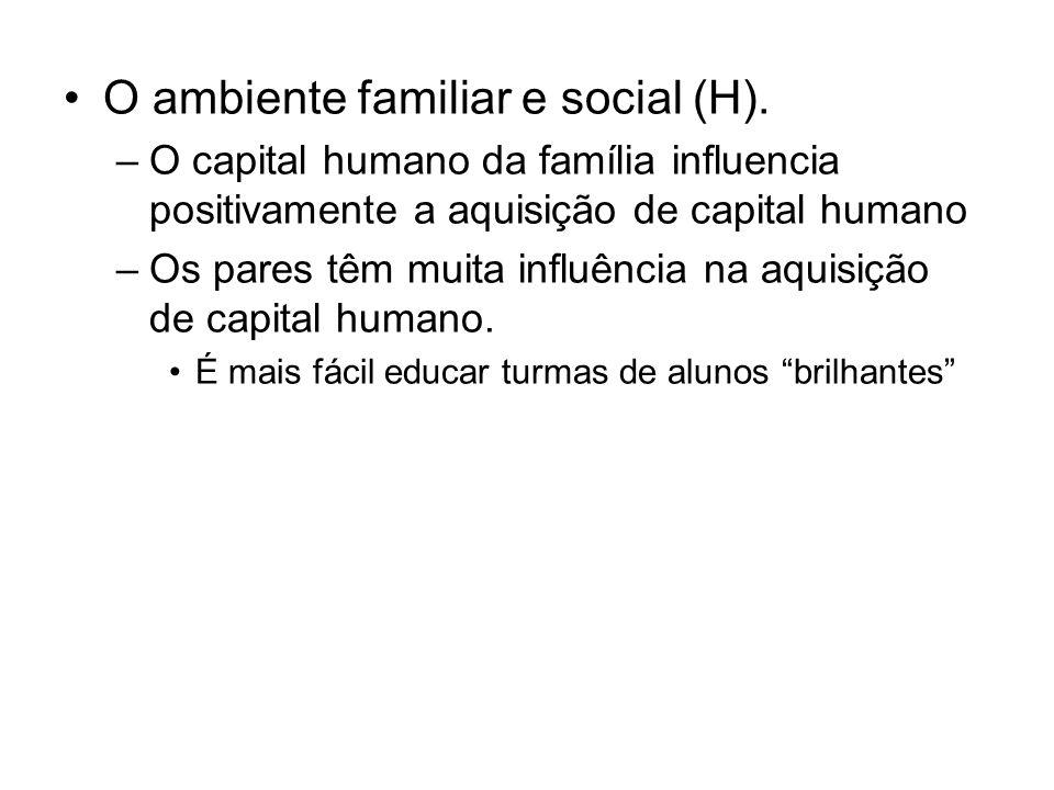 O ambiente familiar e social (H). –O capital humano da família influencia positivamente a aquisição de capital humano –Os pares têm muita influência n