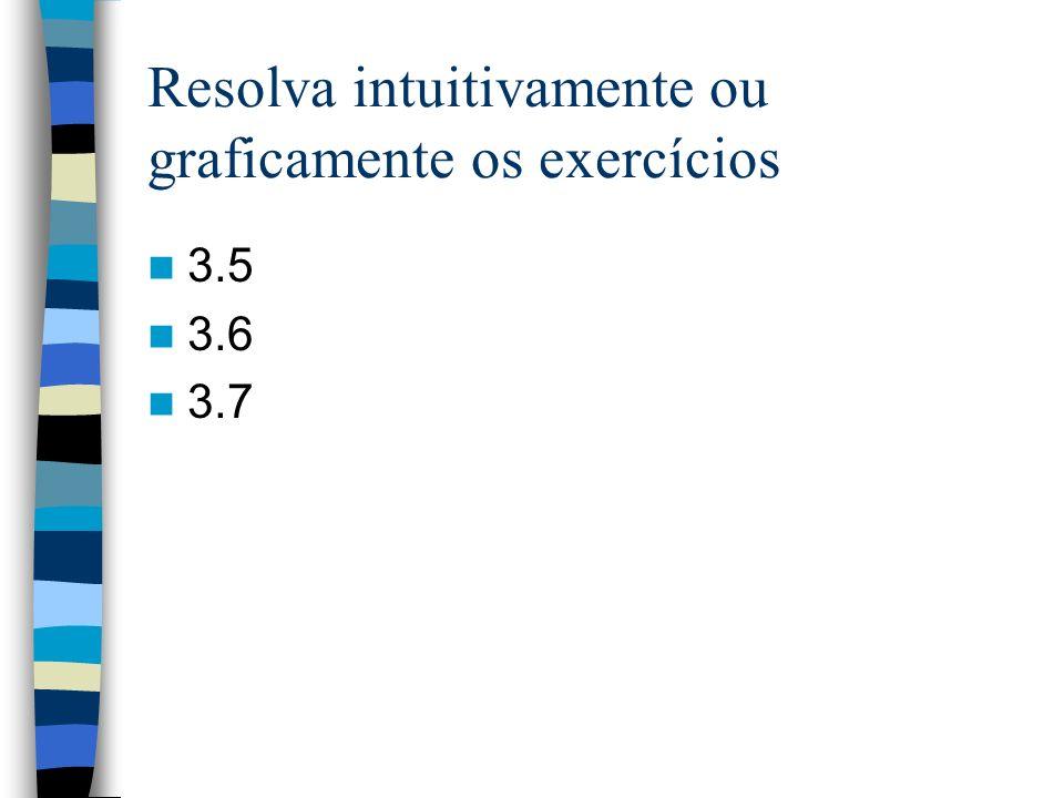 Resolva intuitivamente ou graficamente os exercícios 3.5 3.6 3.7