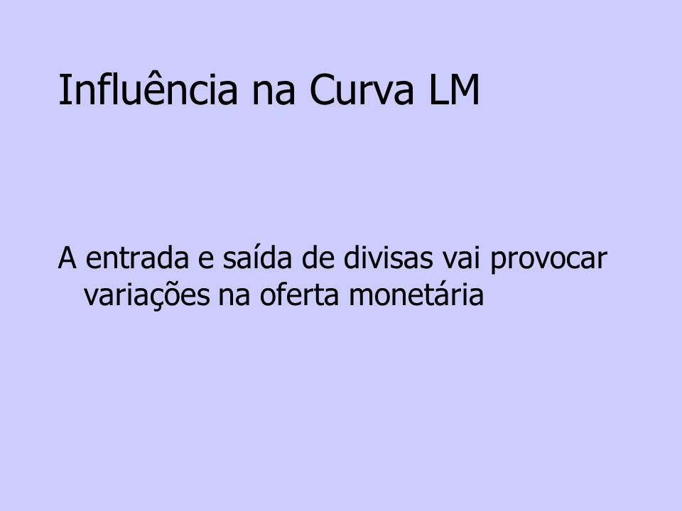 Influência na Curva LM A entrada e saída de divisas vai provocar variações na oferta monetária