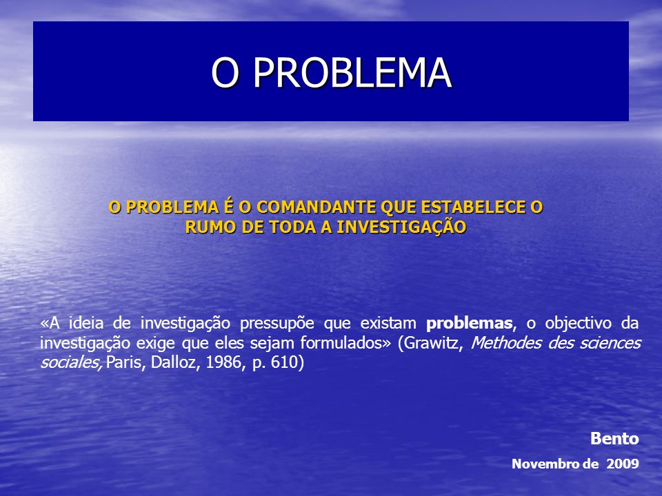 O PROBLEMA OBJECTIVOS Definir o problema em termos de investigação Identificar as regras da formulação de um bom problema de investigação Avaliar problemas de investigação FORMULAR E ESCREVER O VOSSO PROBLEMA DE INVESTIGAÇÃO (AS PERGUNTAS)