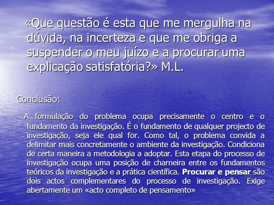 «Que questão é esta que me mergulha na dúvida, na incerteza e que me obriga a suspender o meu juízo e a procurar uma explicação satisfatória?» M.L. «Q