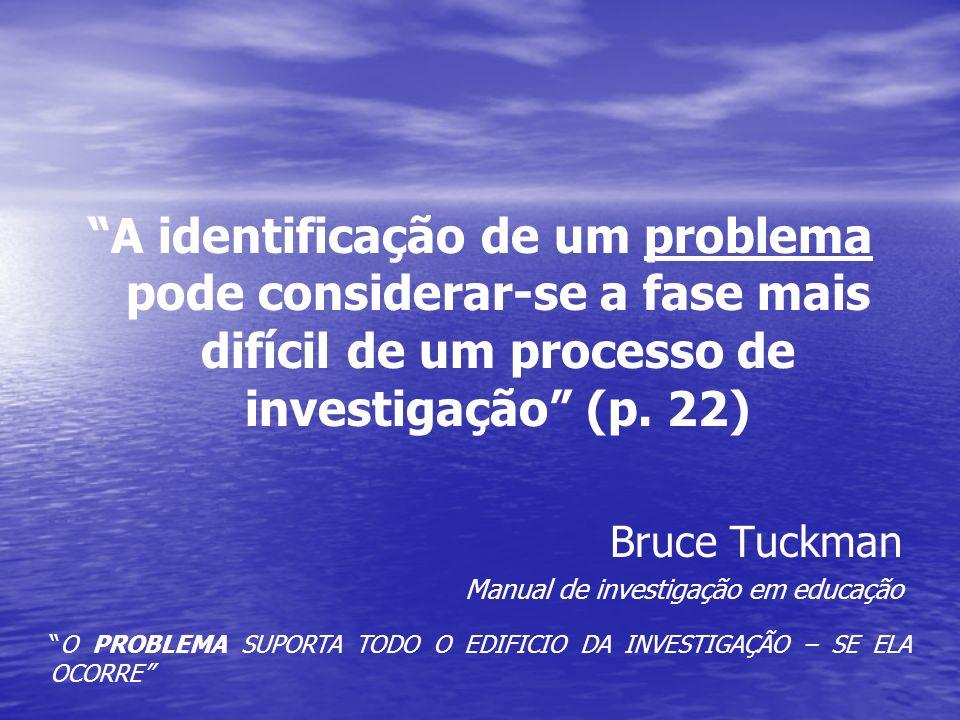 A identificação de um problema pode considerar-se a fase mais difícil de um processo de investigação (p. 22) Bruce Tuckman Manual de investigação em e