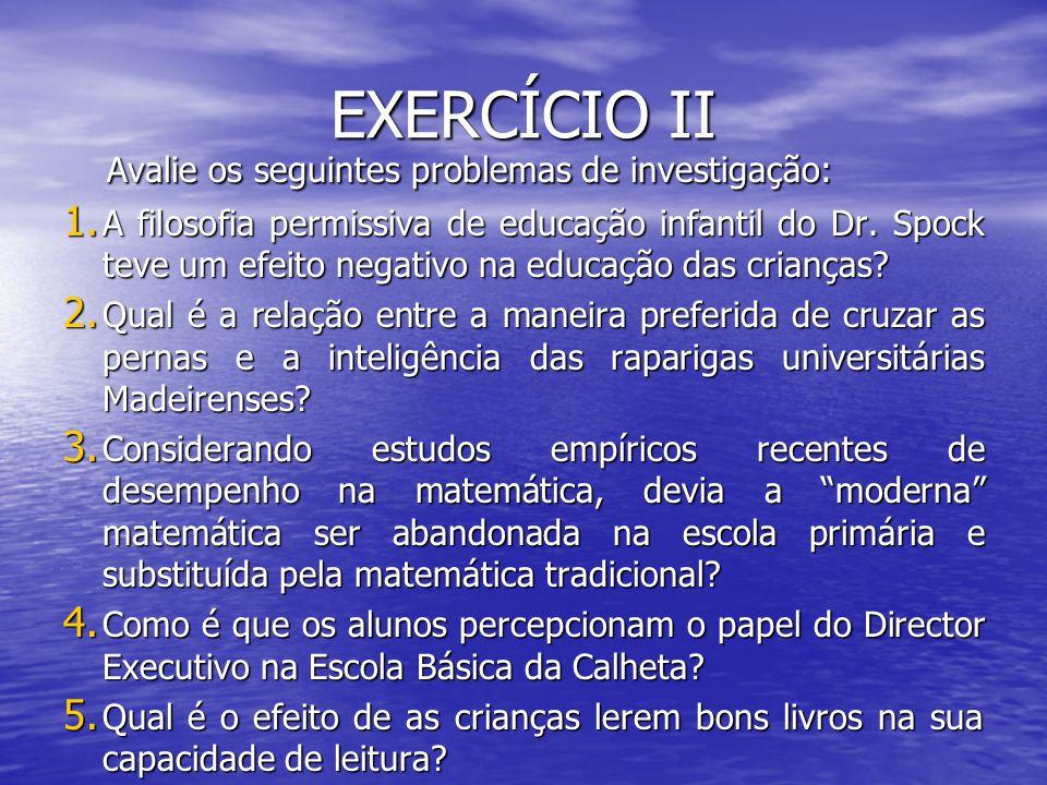 EXERCÍCIO II Avalie os seguintes problemas de investigação: Avalie os seguintes problemas de investigação: 1. A filosofia permissiva de educação infan