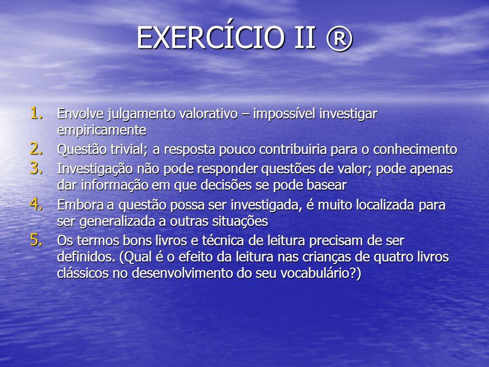 EXERCÍCIO II ® 1. Envolve julgamento valorativo – impossível investigar empiricamente 2. Questão trivial; a resposta pouco contribuiria para o conheci