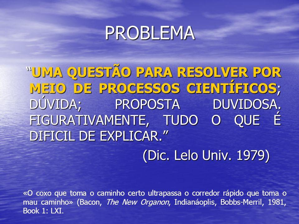 PROBLEMA UMA QUESTÃO PARA RESOLVER POR MEIO DE PROCESSOS CIENTÍFICOS; DÚVIDA; PROPOSTA DUVIDOSA. FIGURATIVAMENTE, TUDO O QUE É DIFICIL DE EXPLICAR. UM