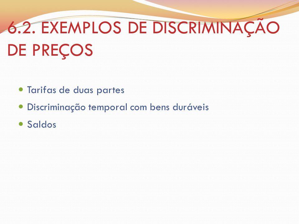 6.2. EXEMPLOS DE DISCRIMINAÇÃO DE PREÇOS Tarifas de duas partes Discriminação temporal com bens duráveis Saldos