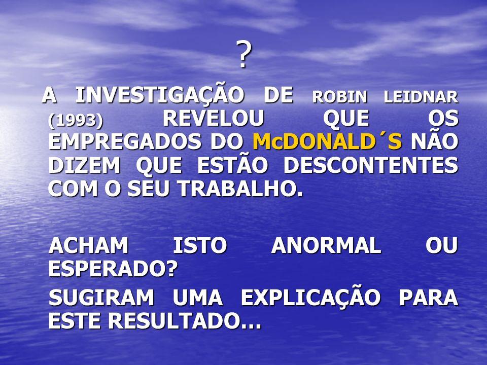 ? A INVESTIGAÇÃO DE ROBIN LEIDNAR (1993) REVELOU QUE OS EMPREGADOS DO McDONALD´S NÃO DIZEM QUE ESTÃO DESCONTENTES COM O SEU TRABALHO. A INVESTIGAÇÃO D